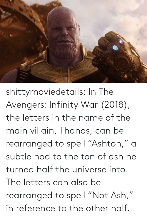 "Ash, Target, and Tumblr: shittymoviedetails:  In The Avengers: Infinity War (2018), the letters in the name of the main villain, Thanos, can be rearranged to spell ""Ashton,"" a subtle nod to the ton of ash he turned half the universe into. The letters can also be rearranged to spell ""Not Ash,"" in reference to the other half."