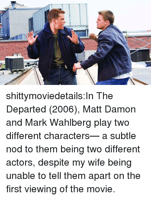 Matt Damon, Tumblr, and The Departed: shittymoviedetails:In The Departed (2006), Matt Damon and Mark Wahlberg play two different characters— a subtle nod to them being two different actors, despite my wife being unable to tell them apart on the first viewing of the movie.