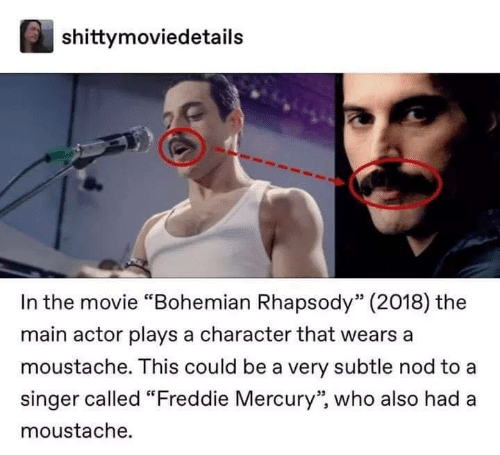 """Mercury, Movie, and Rhapsody: shittymoviedetails  In the movie """"Bohemian Rhapsody"""" (2018) the  main actor plays a character that wears a  moustache. This could be a very subtle nod to a  singer called """"Freddie Mercury'"""" who also had a  moustache."""