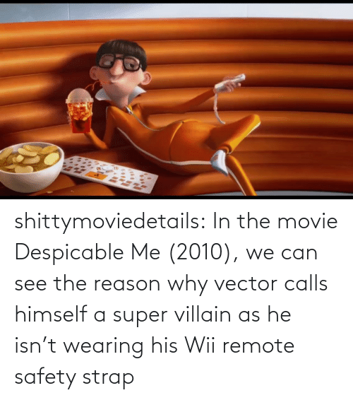His: shittymoviedetails:  In the movie Despicable Me (2010), we can see the reason why vector calls himself a super villain as he isn't wearing his Wii remote safety strap