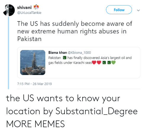 Dank, Memes, and Target: shivani  Follow  @UrLOcalTankie  The US has suddenly become aware of  new extreme human rights abuses in  Pakistan  Bisma khan @Kbisma_1000  Pakistan has finally discovered Asia's largest oil and  gas fields under Karachi seas  7:15 PM 26 Mar 2019 the US wants to know your location by Substantial_Degree MORE MEMES