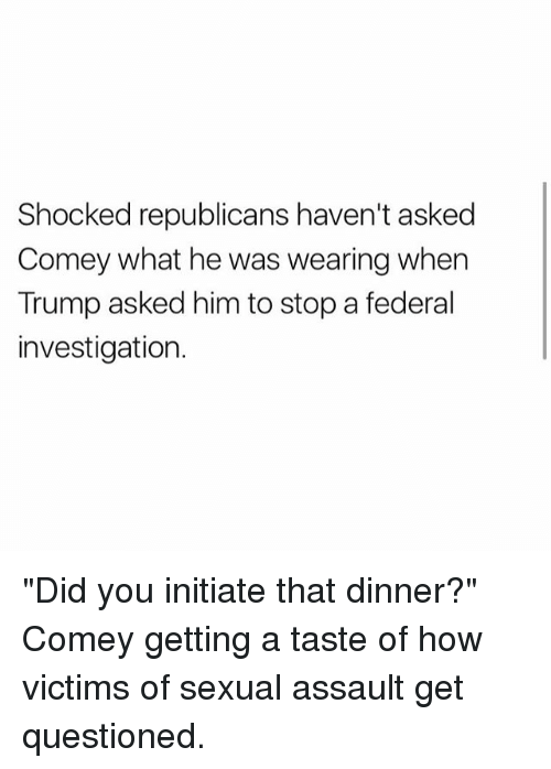 "Memes, Trump, and 🤖: Shocked republicans haven't asked  Comey what he was wearing when  Trump asked him to stop a federal  investigation. ""Did you initiate that dinner?"" Comey getting a taste of how victims of sexual assault get questioned."