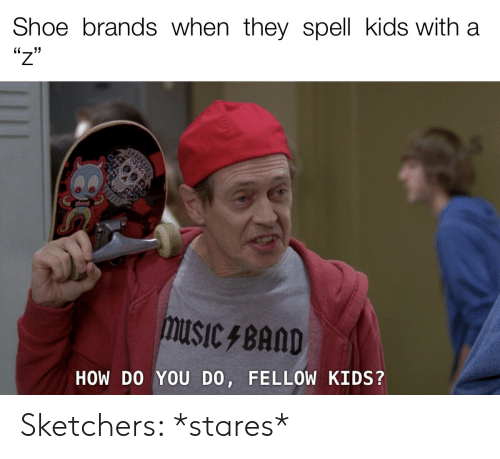 Kids, How, and Shoe: Shoe brands when they spell kids with  'יו  HOW DO YOU DO, FELLOW KIDS? Sketchers: *stares*