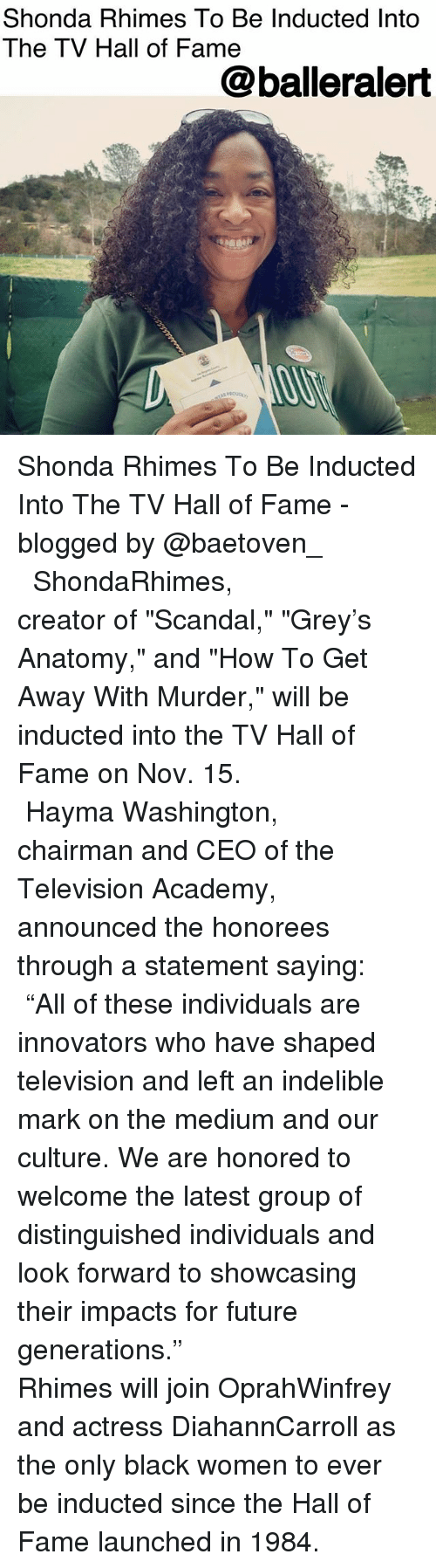 """Future, Memes, and Academy: Shonda Rhimes To Be Inducted Into  The TV Hall of Fame  @balleralert Shonda Rhimes To Be Inducted Into The TV Hall of Fame - blogged by @baetoven_ ⠀⠀⠀⠀⠀⠀⠀ ⠀⠀⠀⠀⠀⠀⠀ ⠀⠀⠀⠀⠀⠀⠀ ShondaRhimes, creator of """"Scandal,"""" """"Grey's Anatomy,"""" and """"How To Get Away With Murder,"""" will be inducted into the TV Hall of Fame on Nov. 15. ⠀⠀⠀⠀⠀⠀⠀ ⠀⠀⠀⠀⠀⠀⠀ ⠀⠀⠀⠀⠀⠀⠀ Hayma Washington, chairman and CEO of the Television Academy, announced the honorees through a statement saying: ⠀⠀⠀⠀⠀⠀⠀ """"All of these individuals are innovators who have shaped television and left an indelible mark on the medium and our culture. We are honored to welcome the latest group of distinguished individuals and look forward to showcasing their impacts for future generations."""" ⠀⠀⠀⠀⠀⠀⠀ ⠀⠀⠀⠀⠀⠀⠀ ⠀⠀⠀⠀⠀⠀⠀ Rhimes will join OprahWinfrey and actress DiahannCarroll as the only black women to ever be inducted since the Hall of Fame launched in 1984."""