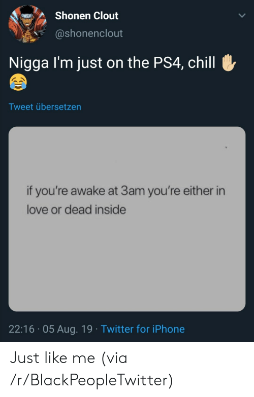 Blackpeopletwitter, Chill, and Iphone: Shonen Clout  @shonenclout  Nigga I'm just on the PS4, chill  Tweet übersetzen  if you're awake at 3am you're either in  love or dead inside  22:16 05 Aug. 19 Twitter for iPhone Just like me (via /r/BlackPeopleTwitter)
