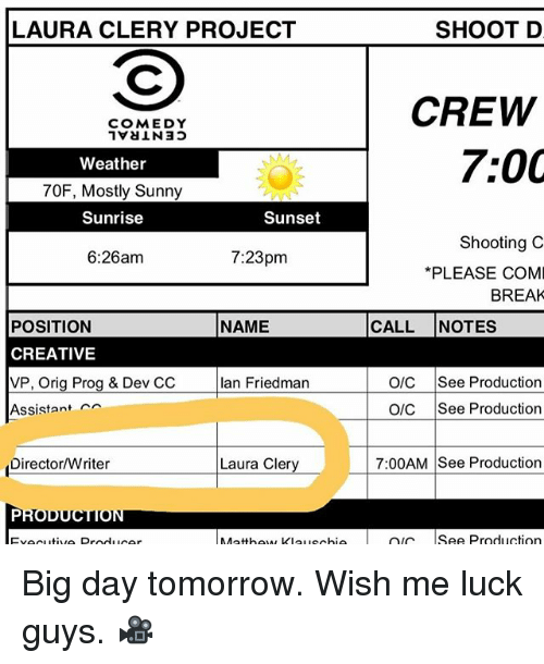 prog: SHOOT D  LAURA CLERY PROJECT  CREW  COMEDY  7:00  Weather  70F, Mostly Sunny  Sunrise  Sunset  Shooting C  7:23pm  6:26am  *PLEASE COMI  BREAK  CALL NOTES  POSITION  NAME  CREATIVE  VP. Orig Prog & Dev CC lan Friedman  OIC See Production  Assistant  OIC See Production  Director/Writer  7:00AM See Production  Laura Clery  PRODUCTION  Production  Ischia OIC Big day tomorrow. Wish me luck guys. 🎥