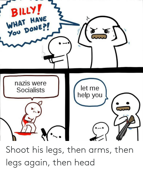arms: Shoot his legs, then arms, then legs again, then head