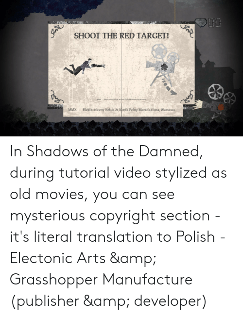 Movies, Target, and Translation: SHOOT THE RED TARGET!  Elektroniczny Sztuk & Kontk Poiny Manufaktura, Warsawa  MMX  Elektroniczny Sztuk & Kontk Polny Manufaktura, Warsawa  MMX In Shadows of the Damned, during tutorial video stylized as old movies, you can see mysterious copyright section - it's literal translation to Polish - Electonic Arts & Grasshopper Manufacture (publisher & developer)