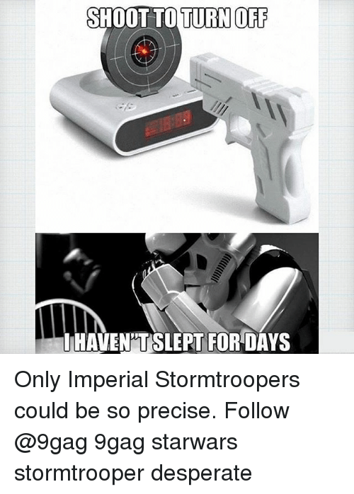 9gag, Desperate, and Memes: SHOOT TO TURN OF  LHAVEN'TSLEPT FOR DAYS Only Imperial Stormtroopers could be so precise. Follow @9gag 9gag starwars stormtrooper desperate