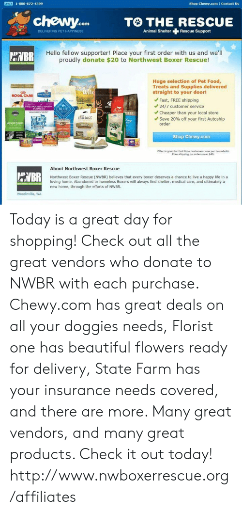 Beautiful, Food, and Hello: Shop Chewy.com Contact Us  24/7 1-800-672-4399  chewy.com  TO THE RESCUE  DELIVERING PET HAPPINESS  Animal ShelterRescue Support  Hello fellow supporter! Place your first order with us and we'll  proudly donate $20 to Northwest Boxer Rescue!  Huge selection of Pet Food,  Treats and Supplies delivered  straight to your door!  ple of the  Wild  ROYAL CANI  PRESCRP  Fast, FREE shipping  24/7 customer service  SWEET POTATO& VENSON  FORMULA  BLUE  B  Cheaper than your local store  Save 20% off your first Autoship  order  tastinct  Natural  Balance  Dog  WORLD'S SEST  CATOfEE  mints  Shop Chewy.com  Offer is good for first time customers, one per household.  Free shipping on orders over $49.  About Northwest Boxer Rescue  HVBR  Northwest Boxer Rescue (NWBR) beleves that every boxer deserves a chance to live a happy life in a  loving home. Abandoned or homeless Boxers will always find shelter, medical care, and ultimately a  new home, through the efforts of NWBR.  erch ir  Woodinville, WA Today is a great day for shopping! Check out all the great vendors who donate to NWBR with each purchase. Chewy.com has great deals on all your doggies needs, Florist one has beautiful flowers ready for delivery, State Farm has your insurance needs covered, and there are more. Many great vendors, and many great products.  Check it out today!  http://www.nwboxerrescue.org/affiliates
