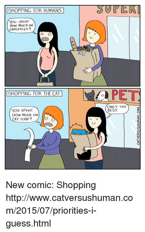 Food, Memes, and Best: SHOPPING FOR HUMANS  YOU SPENT  How MUCH ON  GROCERIES?  SHOPPING FOR THE CAT  YOU SPENT  HOW MUCH ON  CAT FOOD?  PET  ONLY THE  BEST New comic: Shopping http://www.catversushuman.com/2015/07/priorities-i-guess.html