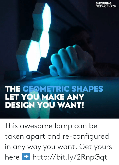 Memes, Shopping, and Taken: SHOPPING  NETWORK.COM  THE GEQMETRIC SHAPES  LET YOUMAKE ANY  DESIGN YOU WANT! This awesome lamp can be taken apart and re-configured in any way you want. Get yours here ➡️ http://bit.ly/2RnpGqt
