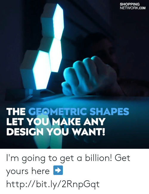 Memes, Shopping, and Http: SHOPPING  NETWORK.COM  THE GEQMETRIC SHAPES  LET YOUMAKE ANY  DESIGN YOU WANT! I'm going to get a billion!  Get yours here ➡️ http://bit.ly/2RnpGqt