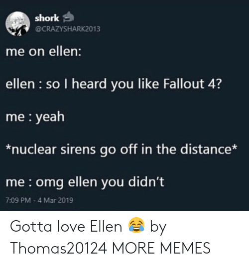 sirens: shork  @CRAZYSHARK2013  me on ellen:  ellen so I heard you like Fallout 4?  me yeah  *nuclear sirens go off in the distance*  me omg ellen you didn't  7:09 PM 4 Mar 2019 Gotta love Ellen 😂 by Thomas20124 MORE MEMES