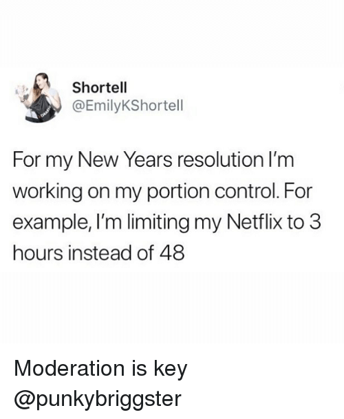 Netflix, Control, and Girl Memes: Shortell  @EmilyKShortell  For my New Years resolution lI'm  working on my portion control. For  example, I'm limiting my Netflix to 3  hours instead of 48 Moderation is key @punkybriggster