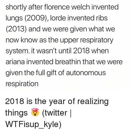 Lorde, Twitter, and Grindr: shortly after florence welch invented  lungs (2009), lorde invented ribs  (2013) and we were given what we  now know as the upper respiratory  system. it wasn't until 2018 when  ariana invented breathin that we were  given the full gift of autonomous  respiration 2018 is the year of realizing things 🤯 (twitter | WTFisup_kyle)