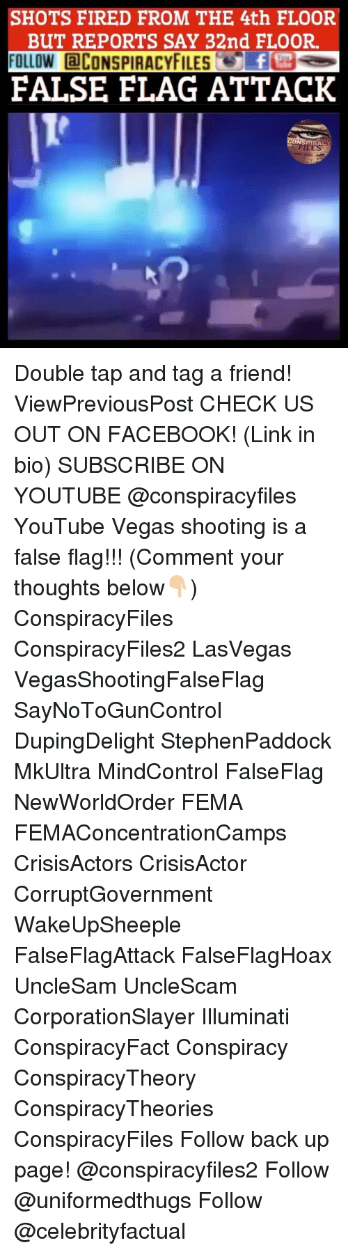 Facebook, Illuminati, and Memes: SHOTS FIRED FROM THE 4th FLOOR  BUT REPORTS SAY 32nd FLOOR  FOLLOW CONSPIRACYFILEf  FALSE FLAG ATTACK  PIRACY Double tap and tag a friend! ViewPreviousPost CHECK US OUT ON FACEBOOK! (Link in bio) SUBSCRIBE ON YOUTUBE @conspiracyfiles YouTube Vegas shooting is a false flag!!! (Comment your thoughts below👇🏼) ConspiracyFiles ConspiracyFiles2 LasVegas VegasShootingFalseFlag SayNoToGunControl DupingDelight StephenPaddock MkUltra MindControl FalseFlag NewWorldOrder FEMA FEMAConcentrationCamps CrisisActors CrisisActor CorruptGovernment WakeUpSheeple FalseFlagAttack FalseFlagHoax UncleSam UncleScam CorporationSlayer Illuminati ConspiracyFact Conspiracy ConspiracyTheory ConspiracyTheories ConspiracyFiles Follow back up page! @conspiracyfiles2 Follow @uniformedthugs Follow @celebrityfactual