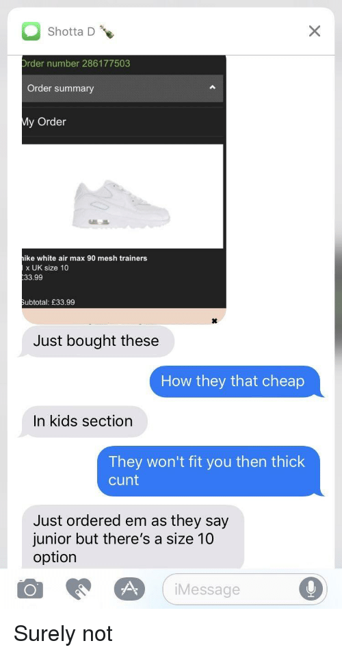 Blackpeopletwitter, Funny, and Cunt: Shotta D  rder number 286177503  Order summary  y Order  ike white air max 90 mesh trainers  x UK size 10  33.99  ubtotal: £33.99  Just bought these  How they that cheap  In kids section  They won't fit you then thick  cunt  Just ordered em as they say  junior but there's a size 10  option  Message