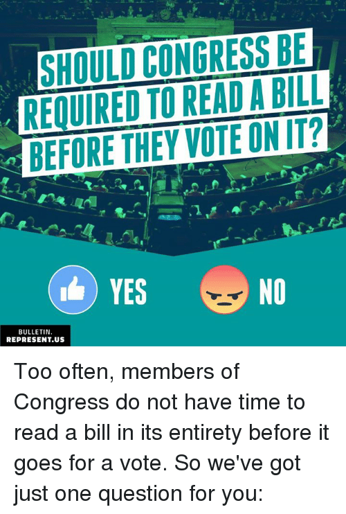 Memes, Time, and 🤖: SHOULD CONGRESS BE  REQUIRED TO READ A BILL  BEFORE THEY VOTE ON IT?  BULLETIN.  REPRESENT.US Too often, members of Congress do not have time to read a bill in its entirety before it goes for a vote. So we've got just one question for you: