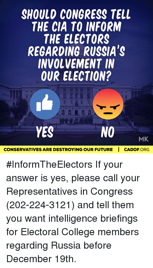Memes, 🤖, and Cia: SHOULD CONGRESS TELL  THE CIA TO INFORM  THE ELECTORS  REGARDING RUSSIA'S  INVOLVEMENT IN  OUR ELECTION?  NO  YES  MK  CONSERVATIVESARE DESTROYING OUR FUTURE I CADOF ORG #InformTheElectors  If your answer is yes, please call your Representatives in Congress (202-224-3121) and tell them you want intelligence briefings for Electoral College members regarding Russia before December 19th.