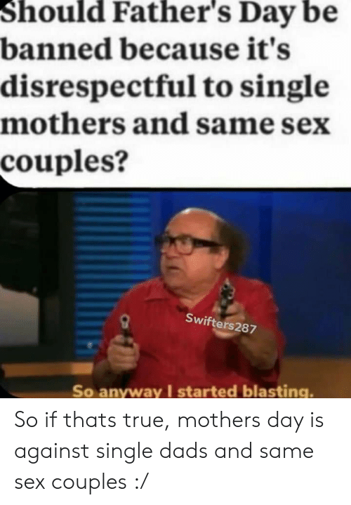 Fathers Day, Mother's Day, and Reddit: Should Father's Day be  banned because it's  disrespectful to single  mothers and same sex  couples?  Swifters287  So anyway I started blasting. So if thats true, mothers day is against single dads and same sex couples :/