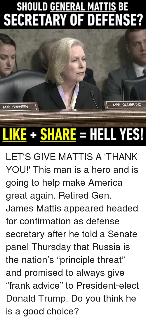 """Memes, Generalization, and James Mattis: SHOULD GENERAL MATTIS BE  SECRETARY OF DEFENSE?  MRS. GLLBRAND  MRS. SHAHEEN  LIKE SHARE  HELL YES! LET'S GIVE MATTIS A 'THANK YOU!' This man is a hero and is going to help make America great again.  Retired Gen. James Mattis appeared headed for confirmation as defense secretary after he told a Senate panel Thursday that Russia is the nation's """"principle threat"""" and promised to always give """"frank advice"""" to President-elect Donald Trump.  Do you think he is a good choice?"""