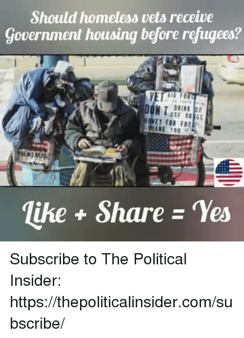 Homeless, Government, and Yes: Should homeless vets receive  Government housing before refugees?  ET FOR FO  lihe+ Share -Yes Subscribe to The Political Insider: https://thepoliticalinsider.com/subscribe/