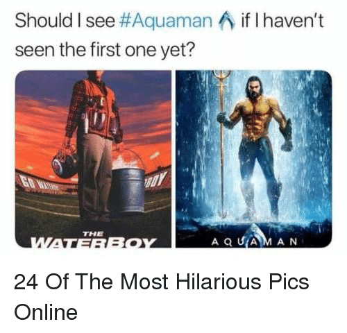 aquaman: Should I see#Aquaman ^ if I haven't  seen the first one yet?  THE  A Q UAM AN 24 Of The Most Hilarious Pics Online