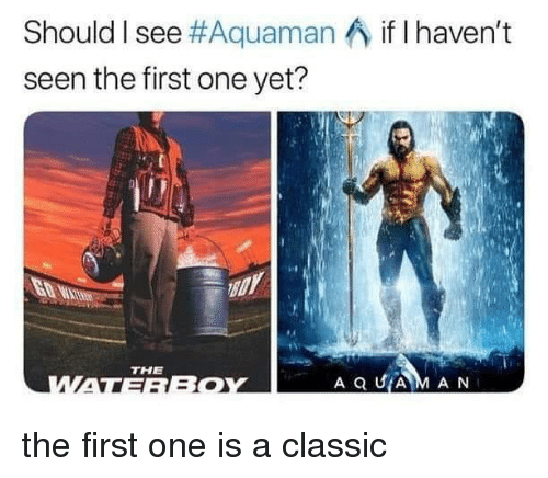 Dank Memes, Aquaman, and One: Should I see #Aquaman  seen the first one yet?  if I haven't  THE the first one is a classic