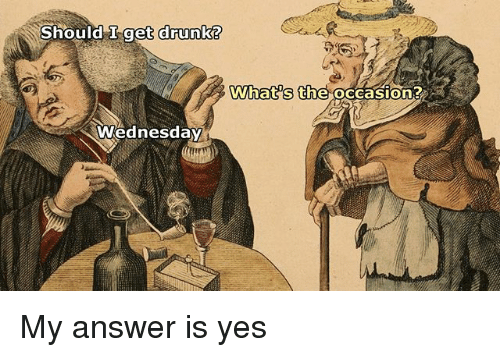 Drunk, Wednesday, and Classical Art: Should Iget drunk?  What s the occasion?  Wednesday My answer is yes