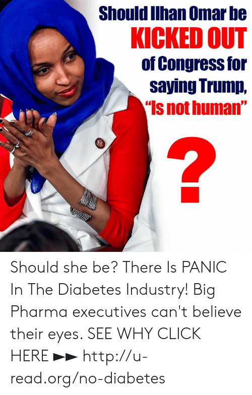 "Click, Memes, and Diabetes: Should Ilhan Omar be  KICKED OUT  of Congress for  saying Trump,  Is not human"" Should she be?  There Is PANIC In The Diabetes Industry! Big Pharma executives can't believe their eyes. SEE WHY CLICK HERE ►► http://u-read.org/no-diabetes"