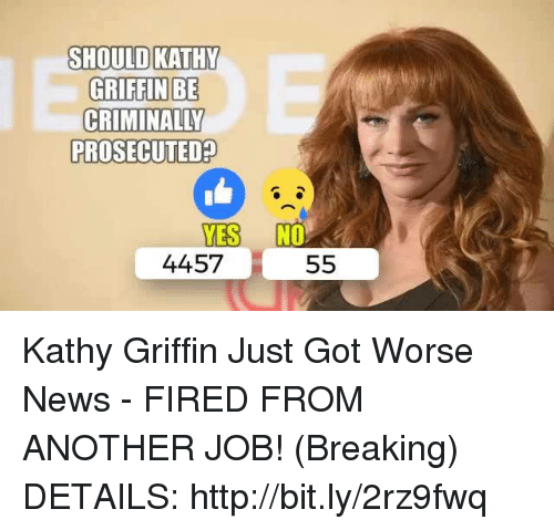News, Http, and Kathy Griffin: SHOULD KATHY  GRIFFIN BE  PROSECUTED  YES NO  4457  55 Kathy Griffin Just Got Worse News - FIRED FROM ANOTHER JOB! (Breaking)  DETAILS: http://bit.ly/2rz9fwq