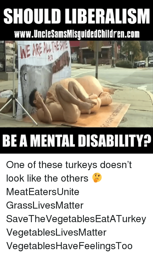 Memes, Liberalism, and 🤖: SHOULD LIBERALISM  www.UncleSamsMisquidedchildren.com  Pl  BE A MENTAL DISABILITY? One of these turkeys doesn't look like the others 🤔 MeatEatersUnite GrassLivesMatter SaveTheVegetablesEatATurkey VegetablesLivesMatter VegetablesHaveFeelingsToo