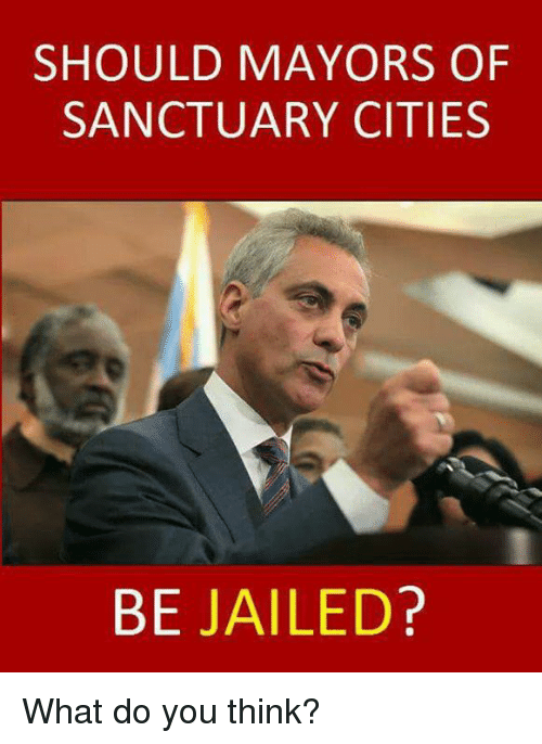 Sanctuary Cities: SHOULD MAYORS OF  SANCTUARY CITIES  BE JAILED? What do you think?
