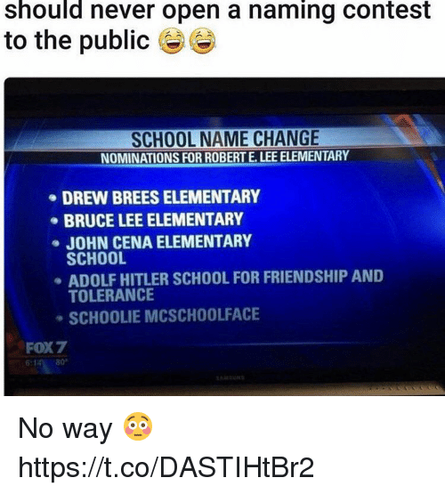 John Cena, Memes, and School: should never open a naming contest  to the public  SCHOOL NAME CHANGE  NOMINATIONS FOR ROBERT E. LEE ELEMENTARY  DREW BREESELEMENTARY  BRUCE LEE ELEMENTARY  JOHN CENA ELEMENTARY  SCHOOL  ADOLF HITLER SCHOOL FOR FRIENDSHIP AND  TOLERANCE  SCHOOLIE MCSCHOOLFACE  FOX7 No way 😳 https://t.co/DASTIHtBr2