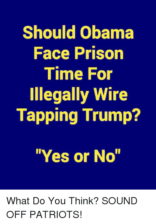 """Memes, Obama, and Patriotic: Should Obama  Face Prison  Time For  Illegally Wire  Tapping Trump?  """"Yes or No"""" What Do You Think?  SOUND OFF PATRIOTS!"""