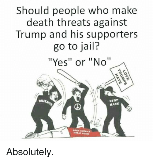 "Jail, Memes, and Death: Should people who make  death threats against  Trump and his supporters  go to jail?  ""Yes"" or ""No""  STOP  HATE  GREAT AGA Absolutely."