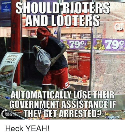 Af, Memes, and Yeah: SHOULD RIOTERS  AND LOOTERS  af  BACON  TURKEY  = stack  AUTOMATICALLY LOSE THEIR  GOVERNMENT ASSISTANCE IF  THEY GET ARRESTED  TUR  INTU Heck YEAH!