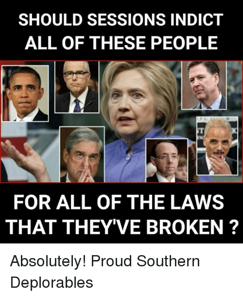 Memes, Proud, and All of The: SHOULD SESSIONS INDICT  ALL OF THESE PEOPLE  FOR ALL OF THE LAWS  THAT THEY'VE BROKEN? Absolutely! Proud Southern Deplorables
