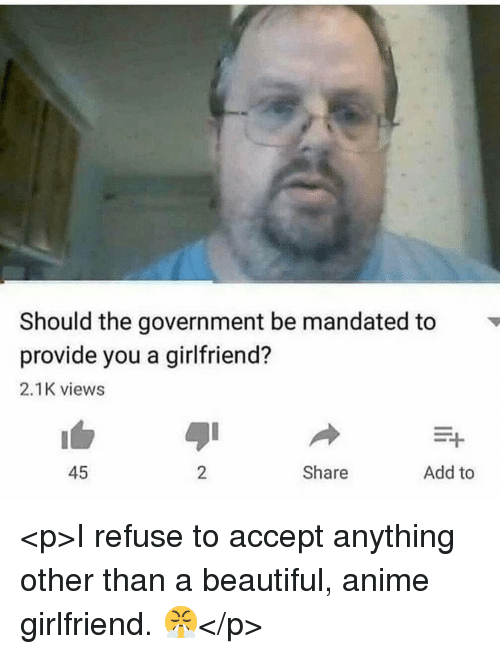 Anime, Beautiful, and Girlfriend: Should the government be mandated to  provide you a girlfriend?  2.1K views  45  2  Share  Add to <p>I refuse to accept anything other than a beautiful, anime girlfriend. 😤</p>