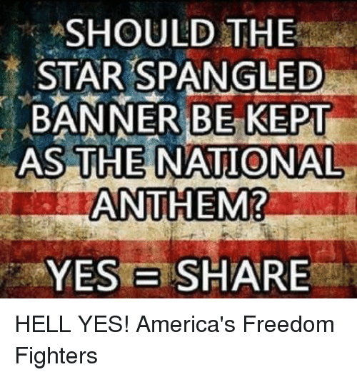 The Star-Spangled Banner: SHOULD THE  STAR SPANGLED  BANNER BE KEPT  AS THE NATIONAL  ANTHEM?  YES B SHARE HELL YES!  America's Freedom Fighters