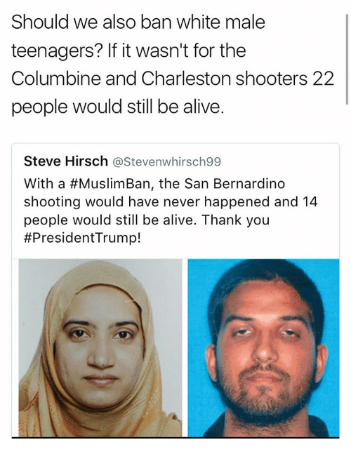 Memes, Shooters, and Charleston: Should we also ban white male  teenagers? If it wasn't for the  Columbine and Charleston shooters 22  people would still be alive.  Steve Hirsch  astevenwhirsch99  With a #MuslimBan, the San Bernardino  shooting would have never happened and 14  people would still be alive. Thank you  #President Trump!