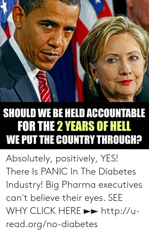 Click, Memes, and Diabetes: SHOULD WE BE HELD ACCOUNTABLE  FOR THE 2 YEARS OF HELL  WE PUT THE COUNTRY THROUGH? Absolutely, positively, YES!  There Is PANIC In The Diabetes Industry! Big Pharma executives can't believe their eyes. SEE WHY CLICK HERE ►► http://u-read.org/no-diabetes