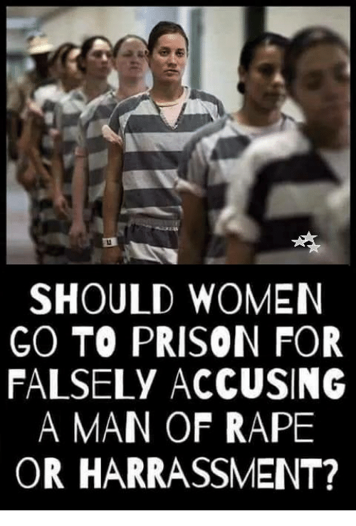 Memes, Prison, and Rape: SHOULD WOMEN  GO TO PRISON FOR  FALSELY ACCUSING  A MAN OF RAPE  OR HARRASSMENT?
