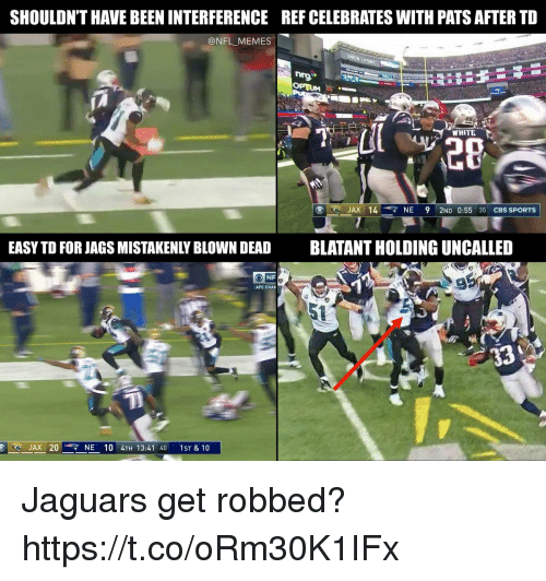 Football, Memes, and Nfl: SHOULDN'T HAVE BEEN INTERFERENCE  REF CELEBRATES WITH PATS AFTER TD  @NFL MEMES  WHITE  20  JAX 14 NE 9 2ND 0:55 35 CBS SPORTS  EASY TD FOR JAGS MISTAKENLY BLOWN DEAD  BLATANT HOLDING UNCALLED  AFC CHAP  5t  JAX 20 4 NE 10 4TH 13:41 40 1ST & 10 Jaguars get robbed? https://t.co/oRm30K1IFx