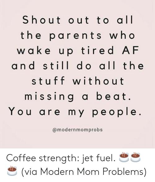 Af, Dank, and Parents: Shout out to all  the parents who  w a ke up tired AF  and still d o all the  stuff without  missing a beat  You are my people.  @modernmomprobs Coffee strength: jet fuel. ☕️☕️☕️  (via Modern Mom Problems)