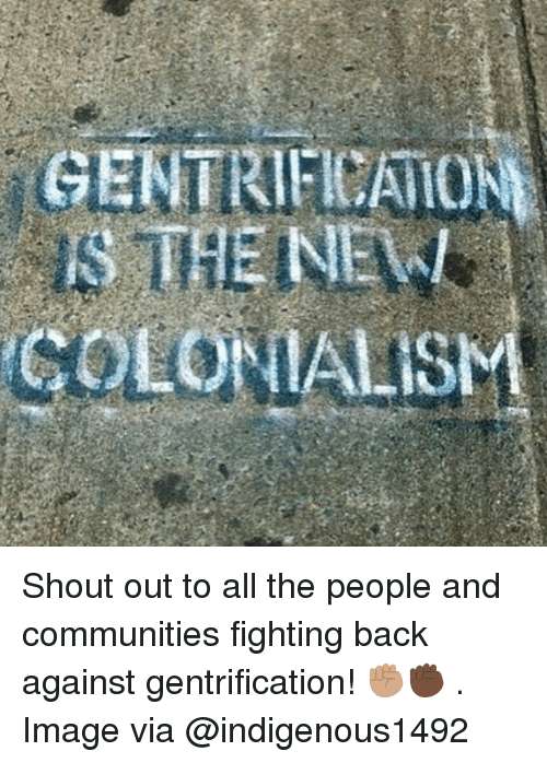 Memes, Image, and All The: Shout out to all the people and communities fighting back against gentrification! ✊🏽✊🏿 . Image via @indigenous1492