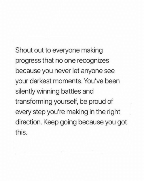 Proud, Never, and Been: Shout out to everyone making  progress that no one recognizes  because you never let anyone see  your darkest moments. You've been  silently winning battles and  transforming yourself, be proud of  every step you're making in the right  direction. Keep going because you got  this.
