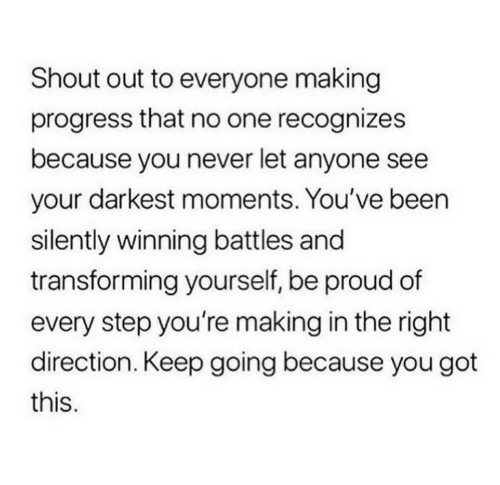 battles: Shout out to everyone making  progress that no one recognizes  because you never let anyone see  your darkest moments. You've been  silently winning battles and  transforming yourself, be proud of  every step you're making in the right  direction. Keep going because you got  this