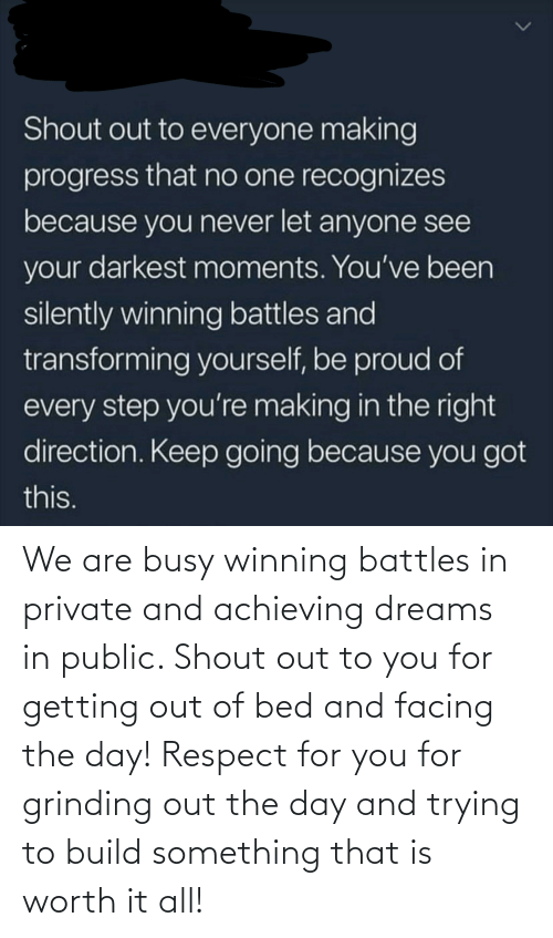 busy: Shout out to everyone making  progress that no one recognizes  because you never let anyone see  your darkest moments. You've been  silently winning battles and  transforming yourself, be proud of  every step you're making in the right  direction. Keep going because you got  this. We are busy winning battles in private and achieving dreams in public. Shout out to you for getting out of bed and facing the day! Respect for you for grinding out the day and trying to build something that is worth it all!